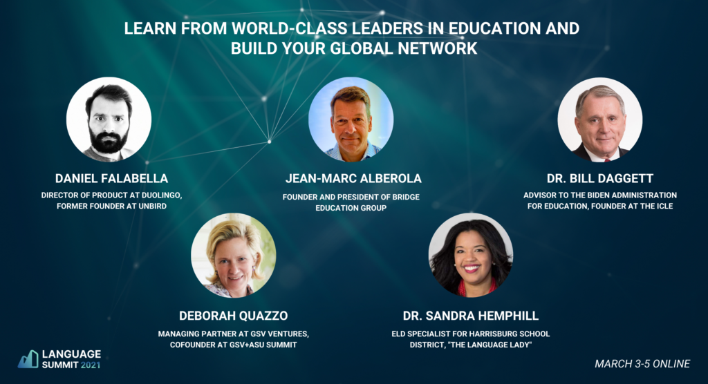 "Learn from world class leaders at the Language Summit 2021 on March 3-5 online in language learning education and build your global network. People include Daniel Falabella (director of product at duolingo), Jean-marc Alberola (founder and president of Bridge education group), Dr. Bill Dagget (advisor to the Biden administration for education), Deborah Quazzo (managing partner at GSV ventures, cofounder at gsv+asu summit) and Dr. Sandra Hemphill (ELD specialist for Harrisburg school district, ""The language Lady""."